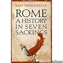 Rome: A History in Seven Sackings - Kneal Matthew