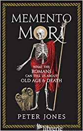 Memento Mori What the Romans Can Tell Us About Old Age and Death - Peter Jones