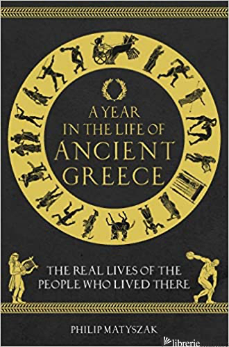 A Year in the Life of Ancient Greece - Philip Matyszak
