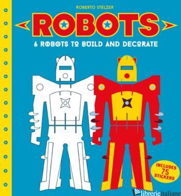 Robots to Make and Decorate : 6 cardboard model robots - Roberto Stelzer