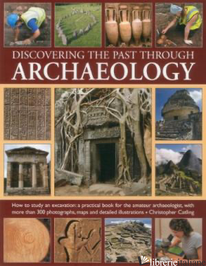 Discovering the Past Through Archaeology - CHRISTOPHER CATLING
