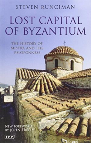 Lost Capital of Byzantium: The History of Mistra and the Peloponnese - Steven Runciman, New Foreword by John Freely