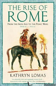 Rise of Rome: From the Iron Age to the Punic Wars (1000 BC - Kathryn Lomas