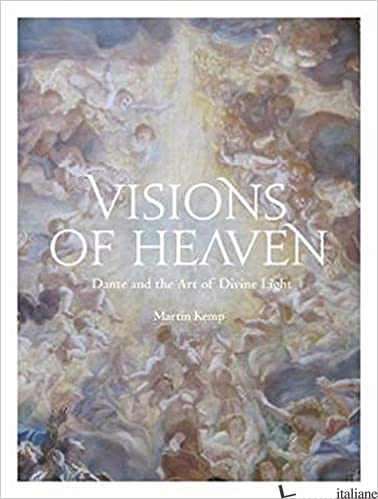 Visions of Heaven: Dante and the Art of Divine Light - Martin Kemp