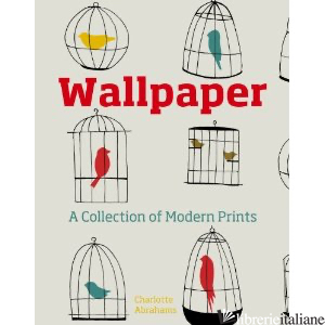WALLPAPER A COLLECTION OF MODERN PRINTS - Charlotte Abrahams