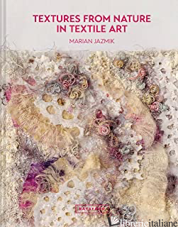 Textures from Nature in Textile Art: Natural inspiration for mixed-media and tex - Marian Jazmik