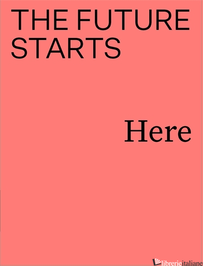 The Future Starts Here - EDITED BY RORY HYDE, KIERAN LONG AND MARIANNA PESTANA