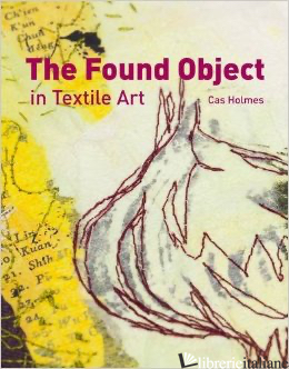 The Found Object in Textile Art - CAS HOLMES
