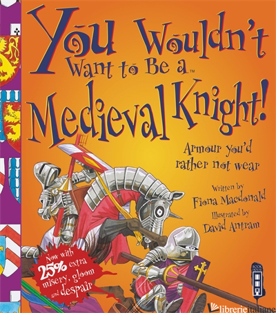 You Wouldn't Want To Be A Medieval Knight! - MACDONALD, FIONA E ANTRAM, DAVID