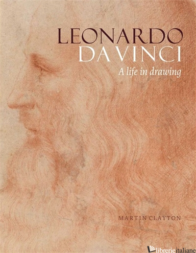 Leonardo da Vinci: A life in drawing - Martin Clayton
