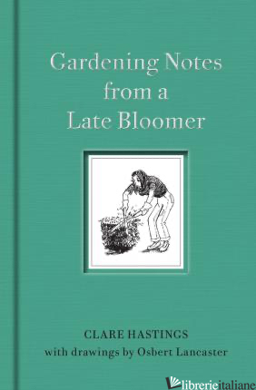Gardening Notes from a Late Bloom - CLARE HASTINGS, OSBERT LANCASTER