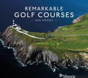 Remarkable Golf Courses - Iain T Spragg
