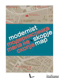 Modernist Skopje Map - Deskova, Ana; Deskov, Vladimir E Ivanovski, Jovan