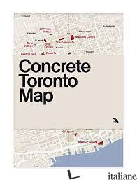 Concrete Toronto Map - Graeme Stewart; Santopinto, Ya'El E McClelland, Michael