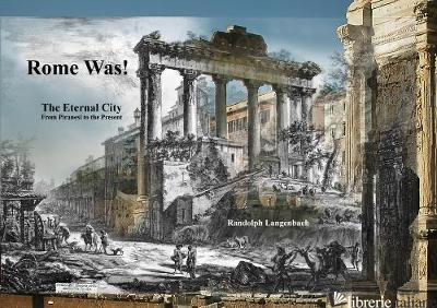Rome Was: Rome from Piranesi to the Present - Randolph Langenbach