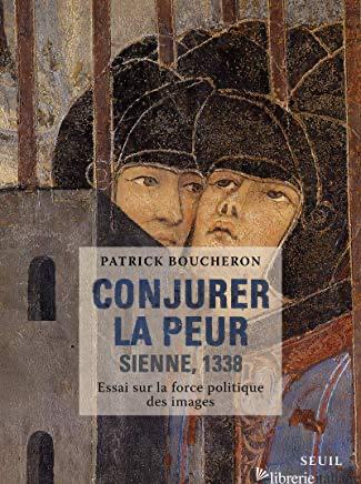 Conjurer La Peur. Sienne, 1338 - Boucheron Patrick