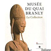 MUSEE DU QUAI BRANLY LA COLLECTION - YVES LE FUR; SERGE BAHUCHET; CYRILLE BELA; ANDRÈ BAZZANA; COLLECTIF