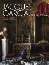 Jacques Garcia: Villa Elena A Sicilian Dream - Alain Stella, Photography by Bruno Ehrs
