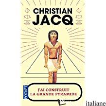 J'AI CONSTRUIT LA GRANDE PYRAMIDE - JACQ CHRISTIAN
