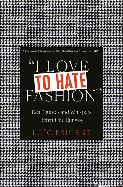 I Love to Hate Fashion: Real Quotes and Whispers Behind the Runway - Loic Prigent