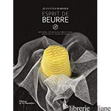 Esprit de beurre : histoire, secrets de fabrication, recettes et tours de main - Bordier, Jean-Yves