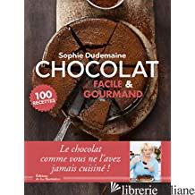 Chocolat facile & gourmand : 100 recettes - Dudemaine, Sophie