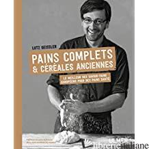 Pains complets & cereales anciennes : le meilleur des savoir-faire europeens pou - Geissler, Lutz