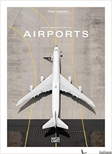 Tom Hegen: Aerial Observations on Airports - Nadine Barth, Alain de Botton, Tom Hegen