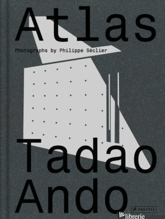 Atlas: Tadao Ando - Photographs By Philippe Seclier, Yann Nussaume