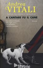 A CANTARE FU IL CANE -VITALI ANDREA