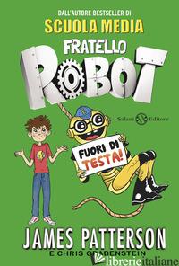 FUORI DI TESTA! FRATELLO ROBOT -PATTERSON JAMES; GRABENSTEIN CHRIS