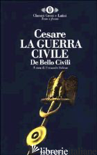GUERRA CIVILE-DE BELLO CIVILI (LA) - CESARE GAIO GIULIO; SOLINAS F. (CUR.)