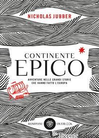 CONTINENTE EPICO. AVVENTURE NELLE GRANDI STORIE CHE HANNO FATTO L'EUROPA - JUBBER NICHOLAS