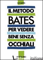 METODO BATES PER VEDERE BENE SENZA OCCHIALI (IL) - BATES WILLIAM H.