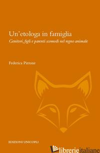 ETOLOGA IN FAMIGLIA. GENITORI, FIGLI E PARENTI SCOMODI NEL REGNO ANIMALE (UN') - PIRRONE FEDERICA