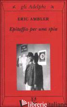 EPITAFFIO PER UNA SPIA - AMBLER ERIC