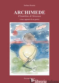 ARCHIMEDE. IL BAMBINO DI SIRACUSA (VITA E APPUNTI DI UN GENIO) - ROMITA STEFANO