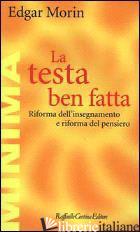 TESTA BEN FATTA. RIFORMA DELL'INSEGNAMENTO E RIFORMA DEL PENSIERO (LA) - MORIN EDGAR