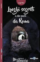 LUOGHI SEGRETI A DUE PASSI DA ROMA. VOL. 3 - PLOS LUIGI