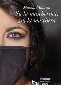 SU LA MASCHERINA, GIU' LA MASCHERA - MANCINI MARZIA