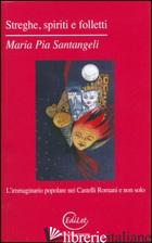 STREGHE, SPIRITI E FOLLETTI. L'IMMAGINARIO POPOLARE NEI CASTELLI ROMANI E NON SO - SANTANGELI MARIA PIA