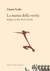MANIA DELLA VERITA'. DIALOGO CON PIER PAOLO PASOLINI (LA) - SCALIA GIANNI; ALFERJ P. (CUR.); CORSI R. (CUR.); MASSA S. (CUR.)