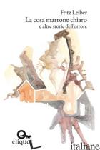 COSA MARRONE CHIARO E ALTRE STORIE DELL'ORRORE (LA) - LEIBER FRITZ; CENCI F. (CUR.)