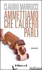 AMMETTIAMO CHE L'ALBERO PARLI - MARRUCCI CLAUDIO