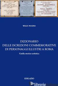 DIZIONARIO DELLE ISCRIZIONI COMMEMORATIVE DI PERSONAGGI ILLUSTRI A ROMA - POCINO WILLI