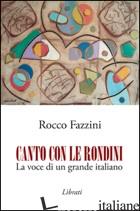 CANTO CON LE RONDINI. LA VOCE DI UN GRANDE ITALIANO - FAZZINI ROCCO