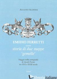 EMIDIO FERRETTI OVVERO STORIA DI DUE MAPPE «GEMELLE». VIAGGIO NELLA CARTOGRAFIA  - AGOSTINI AUGUSTO