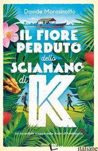 FIORE PERDUTO DELLO SCIAMANO DI K (IL) - MOROSINOTTO DAVIDE
