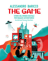 GAME. STORIE DEL MONDO DIGITALE PER RAGAZZI AVVENTUROSI (THE) - BARICCO ALESSANDRO; BELTRAME SARA