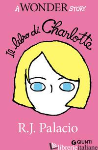 LIBRO DI CHARLOTTE. A WONDER STORY (IL) - PALACIO R. J.